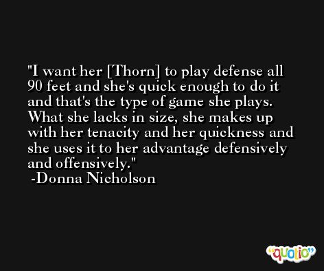 I want her [Thorn] to play defense all 90 feet and she's quick enough to do it and that's the type of game she plays. What she lacks in size, she makes up with her tenacity and her quickness and she uses it to her advantage defensively and offensively. -Donna Nicholson