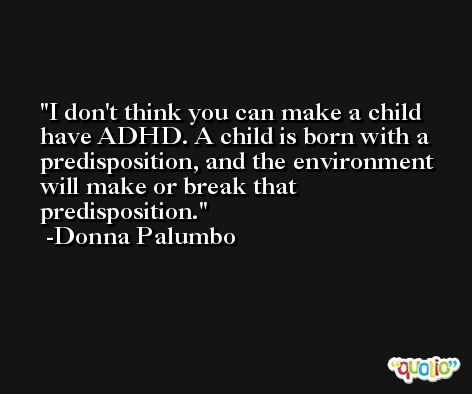 I don't think you can make a child have ADHD. A child is born with a predisposition, and the environment will make or break that predisposition. -Donna Palumbo