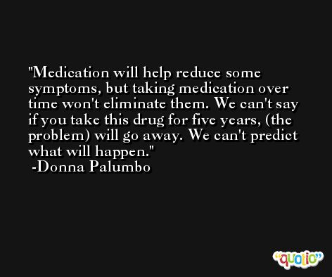 Medication will help reduce some symptoms, but taking medication over time won't eliminate them. We can't say if you take this drug for five years, (the problem) will go away. We can't predict what will happen. -Donna Palumbo
