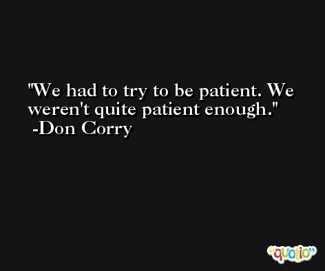 We had to try to be patient. We weren't quite patient enough. -Don Corry