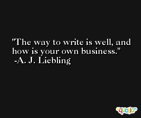 The way to write is well, and how is your own business. -A. J. Liebling