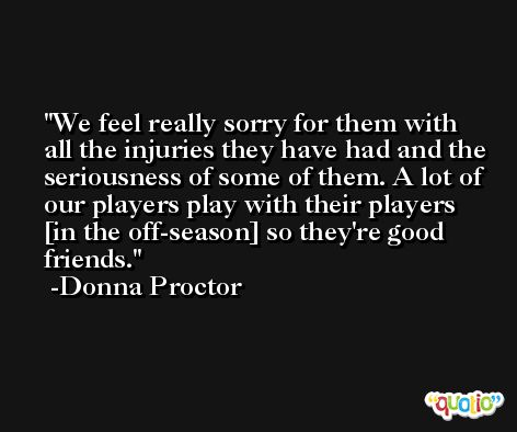 We feel really sorry for them with all the injuries they have had and the seriousness of some of them. A lot of our players play with their players [in the off-season] so they're good friends. -Donna Proctor