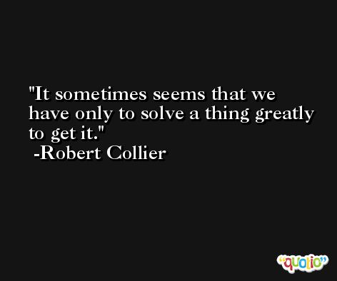 It sometimes seems that we have only to solve a thing greatly to get it. -Robert Collier