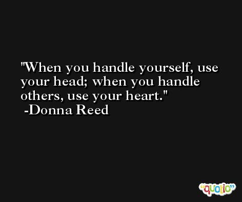 When you handle yourself, use your head; when you handle others, use your heart. -Donna Reed