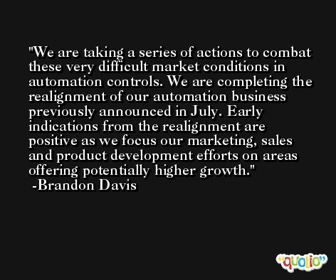 We are taking a series of actions to combat these very difficult market conditions in automation controls. We are completing the realignment of our automation business previously announced in July. Early indications from the realignment are positive as we focus our marketing, sales and product development efforts on areas offering potentially higher growth. -Brandon Davis