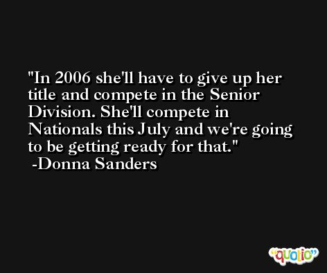 In 2006 she'll have to give up her title and compete in the Senior Division. She'll compete in Nationals this July and we're going to be getting ready for that. -Donna Sanders