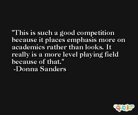 This is such a good competition because it places emphasis more on academics rather than looks. It really is a more level playing field because of that. -Donna Sanders
