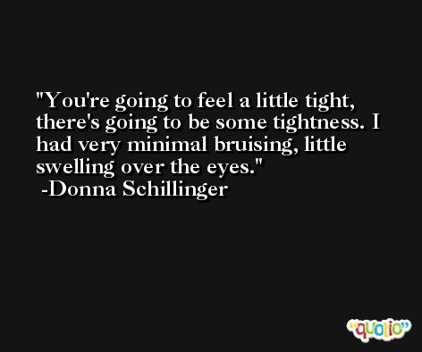 You're going to feel a little tight, there's going to be some tightness. I had very minimal bruising, little swelling over the eyes. -Donna Schillinger
