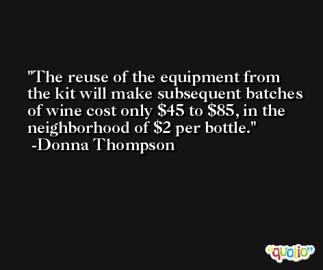 The reuse of the equipment from the kit will make subsequent batches of wine cost only $45 to $85, in the neighborhood of $2 per bottle. -Donna Thompson