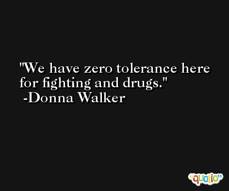 We have zero tolerance here for fighting and drugs. -Donna Walker