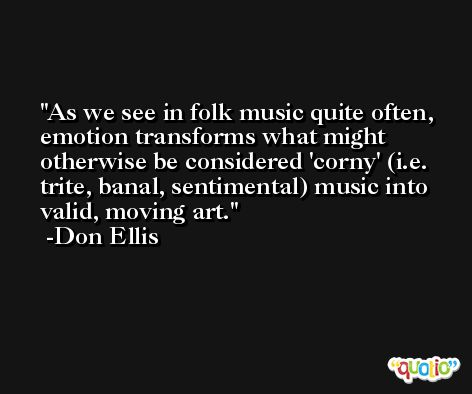 As we see in folk music quite often, emotion transforms what might otherwise be considered 'corny' (i.e. trite, banal, sentimental) music into valid, moving art. -Don Ellis