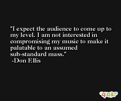 I expect the audience to come up to my level. I am not interested in compromising my music to make it palatable to an assumed sub-standard mass. -Don Ellis