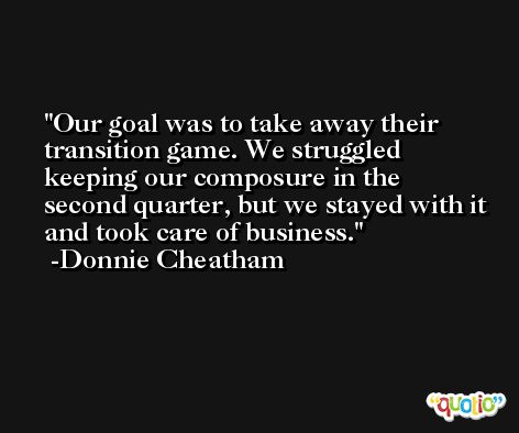Our goal was to take away their transition game. We struggled keeping our composure in the second quarter, but we stayed with it and took care of business. -Donnie Cheatham