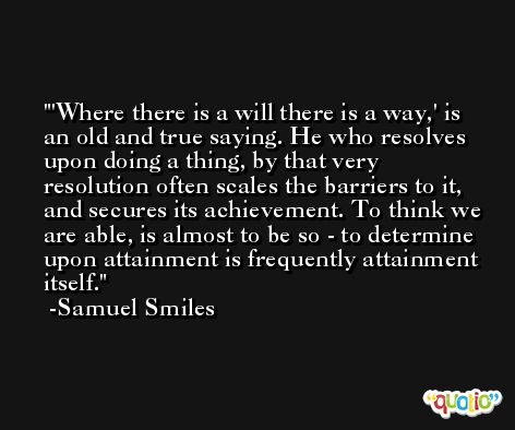 'Where there is a will there is a way,' is an old and true saying. He who resolves upon doing a thing, by that very resolution often scales the barriers to it, and secures its achievement. To think we are able, is almost to be so - to determine upon attainment is frequently attainment itself. -Samuel Smiles