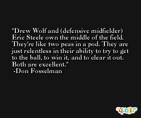 Drew Wolf and (defensive midfielder) Eric Steele own the middle of the field. They're like two peas in a pod. They are just relentless in their ability to try to get to the ball, to win it, and to clear it out. Both are excellent. -Don Fosselman