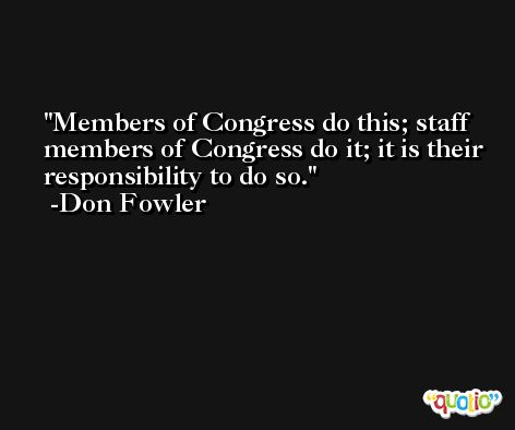 Members of Congress do this; staff members of Congress do it; it is their responsibility to do so. -Don Fowler