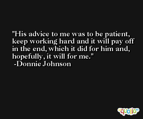 His advice to me was to be patient, keep working hard and it will pay off in the end, which it did for him and, hopefully, it will for me. -Donnie Johnson