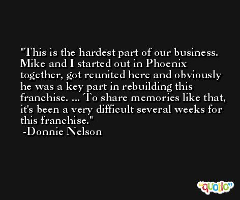 This is the hardest part of our business. Mike and I started out in Phoenix together, got reunited here and obviously he was a key part in rebuilding this franchise. ... To share memories like that, it's been a very difficult several weeks for this franchise. -Donnie Nelson