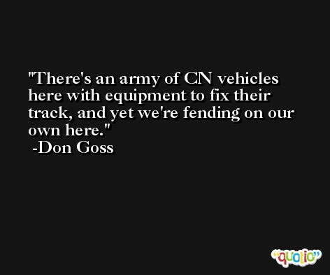 There's an army of CN vehicles here with equipment to fix their track, and yet we're fending on our own here. -Don Goss