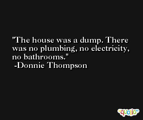 The house was a dump. There was no plumbing, no electricity, no bathrooms. -Donnie Thompson