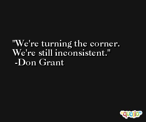 We're turning the corner. We're still inconsistent. -Don Grant