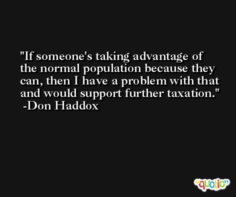 If someone's taking advantage of the normal population because they can, then I have a problem with that and would support further taxation. -Don Haddox