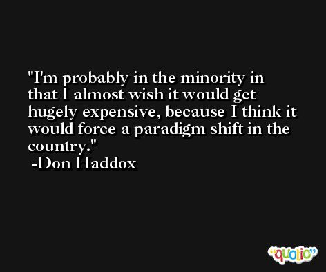 I'm probably in the minority in that I almost wish it would get hugely expensive, because I think it would force a paradigm shift in the country. -Don Haddox