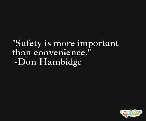 Safety is more important than convenience. -Don Hambidge