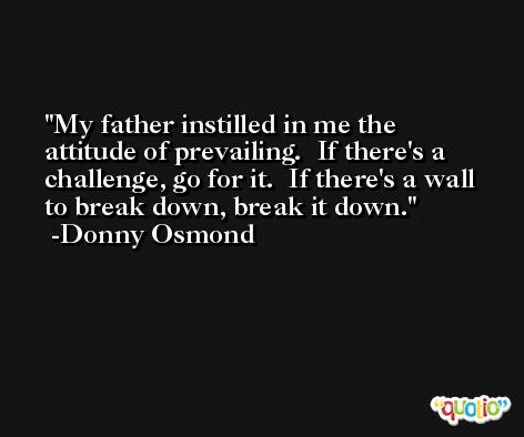 My father instilled in me the attitude of prevailing.  If there's a challenge, go for it.  If there's a wall to break down, break it down. -Donny Osmond
