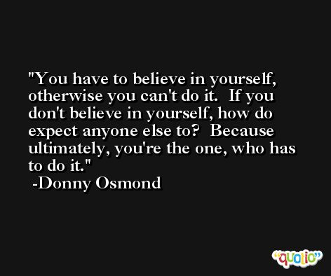 You have to believe in yourself, otherwise you can't do it.  If you don't believe in yourself, how do expect anyone else to?  Because ultimately, you're the one, who has to do it. -Donny Osmond