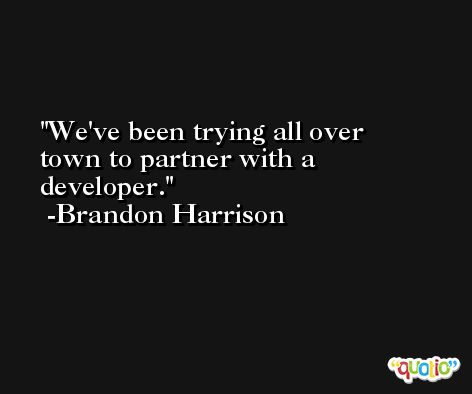 We've been trying all over town to partner with a developer. -Brandon Harrison