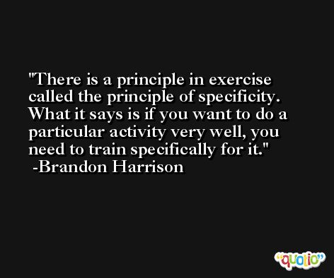 There is a principle in exercise called the principle of specificity. What it says is if you want to do a particular activity very well, you need to train specifically for it. -Brandon Harrison