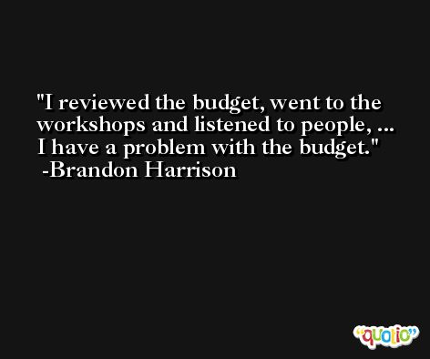 I reviewed the budget, went to the workshops and listened to people, ... I have a problem with the budget. -Brandon Harrison
