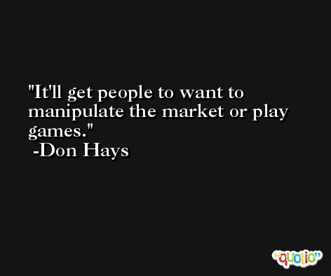 It'll get people to want to manipulate the market or play games. -Don Hays