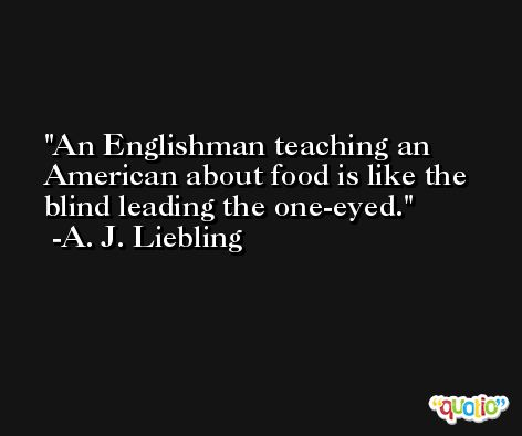 An Englishman teaching an American about food is like the blind leading the one-eyed. -A. J. Liebling