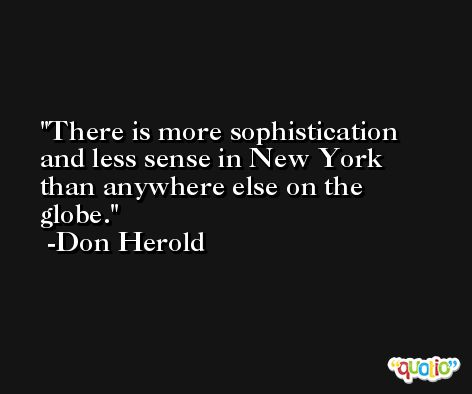 There is more sophistication and less sense in New York than anywhere else on the globe. -Don Herold