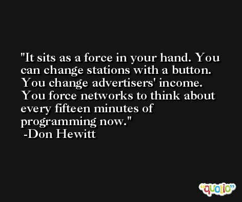 It sits as a force in your hand. You can change stations with a button. You change advertisers' income. You force networks to think about every fifteen minutes of programming now. -Don Hewitt