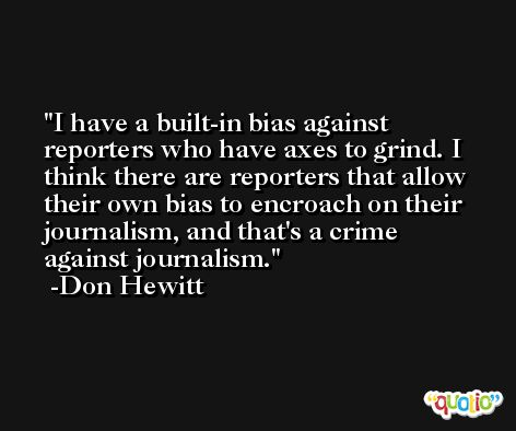 I have a built-in bias against reporters who have axes to grind. I think there are reporters that allow their own bias to encroach on their journalism, and that's a crime against journalism. -Don Hewitt