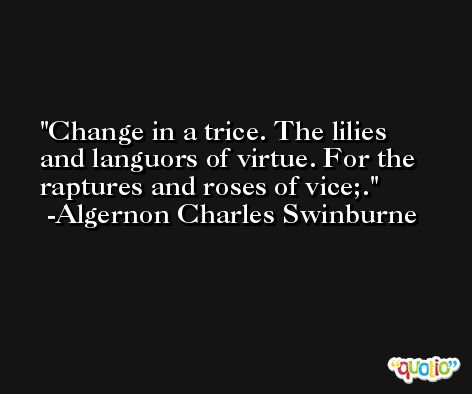 Change in a trice. The lilies and languors of virtue. For the raptures and roses of vice;. -Algernon Charles Swinburne