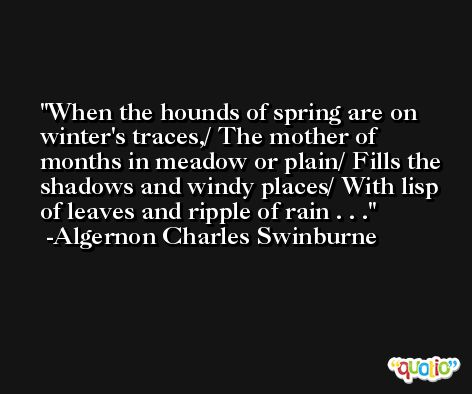 When the hounds of spring are on winter's traces,/ The mother of months in meadow or plain/ Fills the shadows and windy places/ With lisp of leaves and ripple of rain . . . -Algernon Charles Swinburne