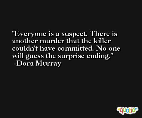 Everyone is a suspect. There is another murder that the killer couldn't have committed. No one will guess the surprise ending. -Dora Murray