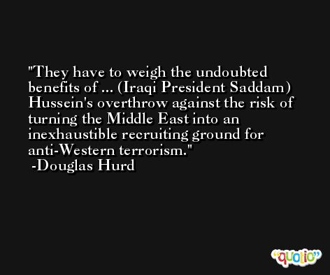They have to weigh the undoubted benefits of ... (Iraqi President Saddam) Hussein's overthrow against the risk of turning the Middle East into an inexhaustible recruiting ground for anti-Western terrorism. -Douglas Hurd