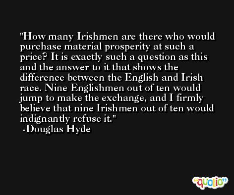 How many Irishmen are there who would purchase material prosperity at such a price? It is exactly such a question as this and the answer to it that shows the difference between the English and Irish race. Nine Englishmen out of ten would jump to make the exchange, and I firmly believe that nine Irishmen out of ten would indignantly refuse it. -Douglas Hyde