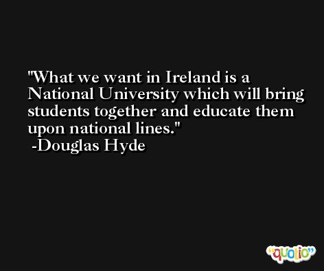 What we want in Ireland is a National University which will bring students together and educate them upon national lines. -Douglas Hyde