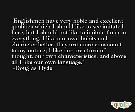 Englishmen have very noble and excellent qualities which I should like to see imitated here, but I should not like to imitate them in everything. I like our own habits and character better, they are more consonant to my nature; I like our own turn of thought, our own characteristics, and above all I like our own language. -Douglas Hyde