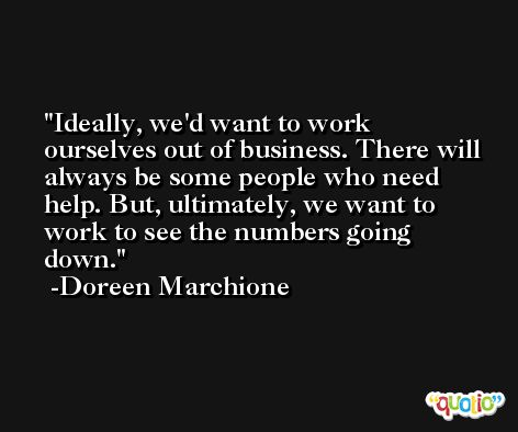 Ideally, we'd want to work ourselves out of business. There will always be some people who need help. But, ultimately, we want to work to see the numbers going down. -Doreen Marchione