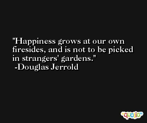 Happiness grows at our own firesides, and is not to be picked in strangers' gardens. -Douglas Jerrold