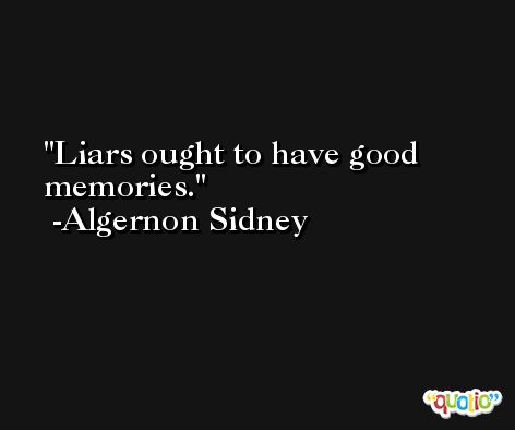 Liars ought to have good memories. -Algernon Sidney