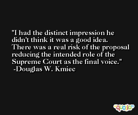 I had the distinct impression he didn't think it was a good idea. There was a real risk of the proposal reducing the intended role of the Supreme Court as the final voice. -Douglas W. Kmiec