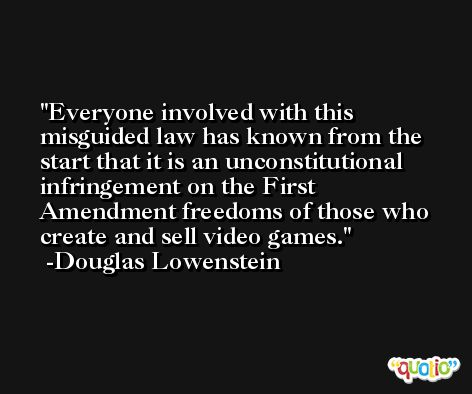 Everyone involved with this misguided law has known from the start that it is an unconstitutional infringement on the First Amendment freedoms of those who create and sell video games. -Douglas Lowenstein